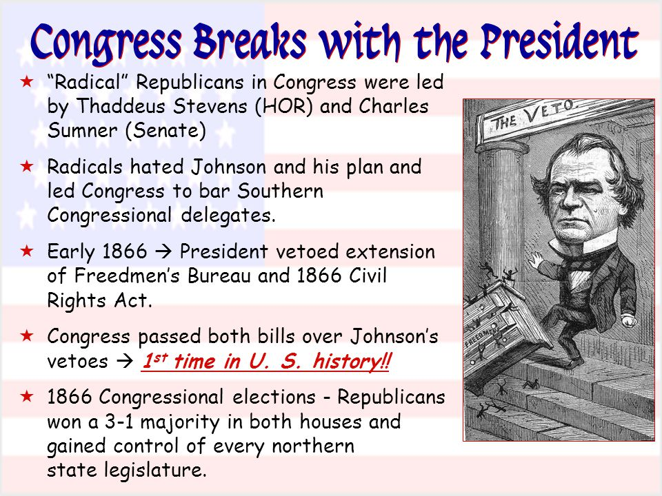 Congress Breaks with the President  Radical Republicans in Congress were led by Thaddeus Stevens (HOR) and Charles Sumner (Senate)  Radicals hated Johnson and his plan and led Congress to bar Southern Congressional delegates.
