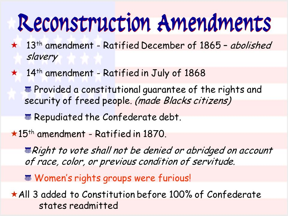Reconstruction Amendments  13 th amendment - Ratified December of 1865 – abolished slavery  14 th amendment - Ratified in July of 1868 * Provided a constitutional guarantee of the rights and security of freed people.
