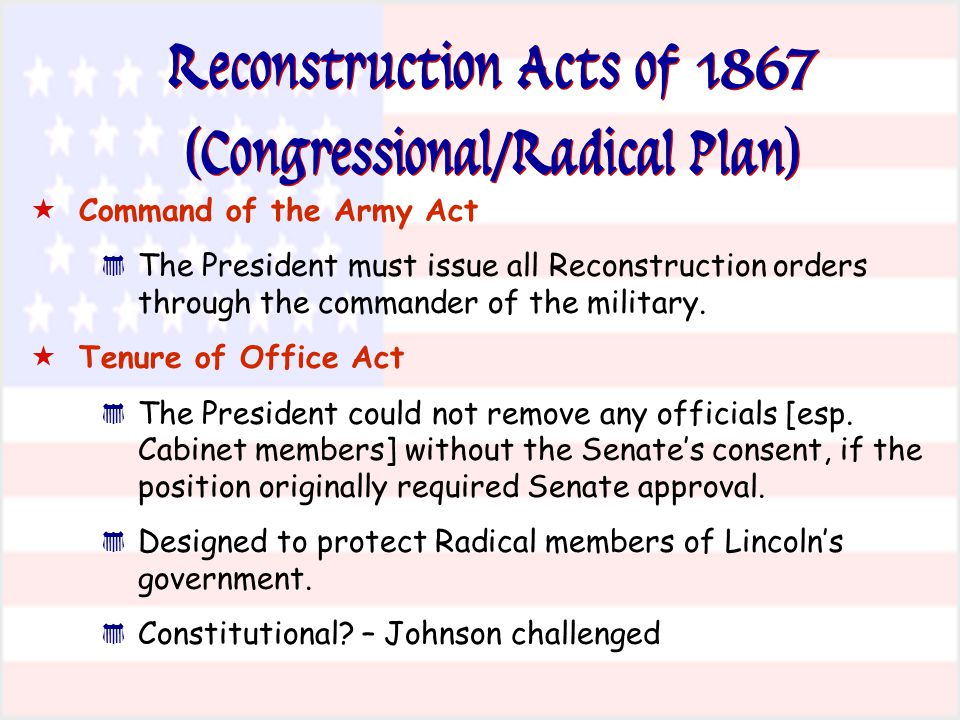  Command of the Army Act * The President must issue all Reconstruction orders through the commander of the military.