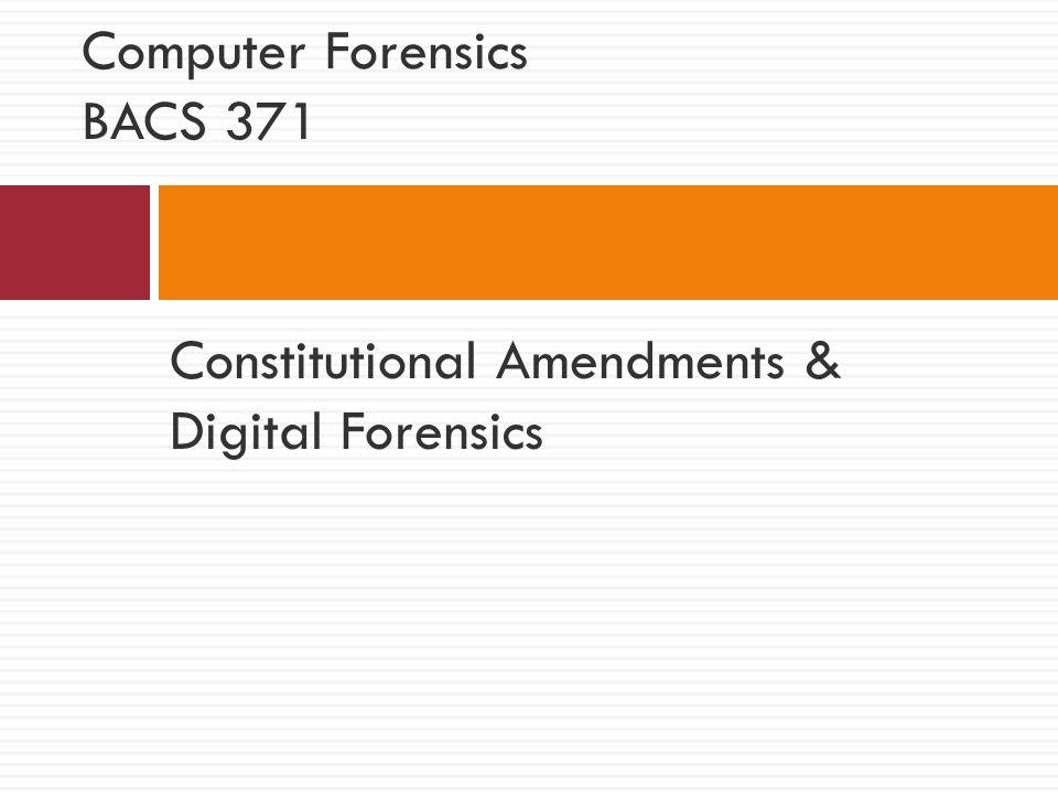 Constitutional Amendments & Digital Forensics Computer Forensics BACS 371