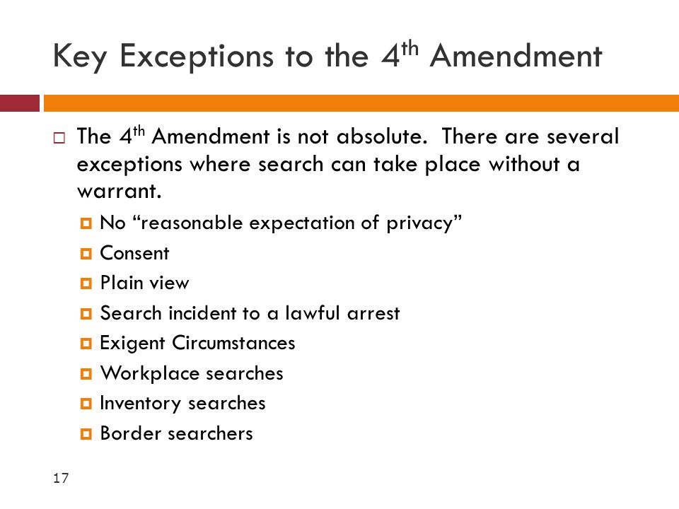 Key Exceptions to the 4 th Amendment  The 4 th Amendment is not absolute. There are several exceptions where search can take place without a warrant.
