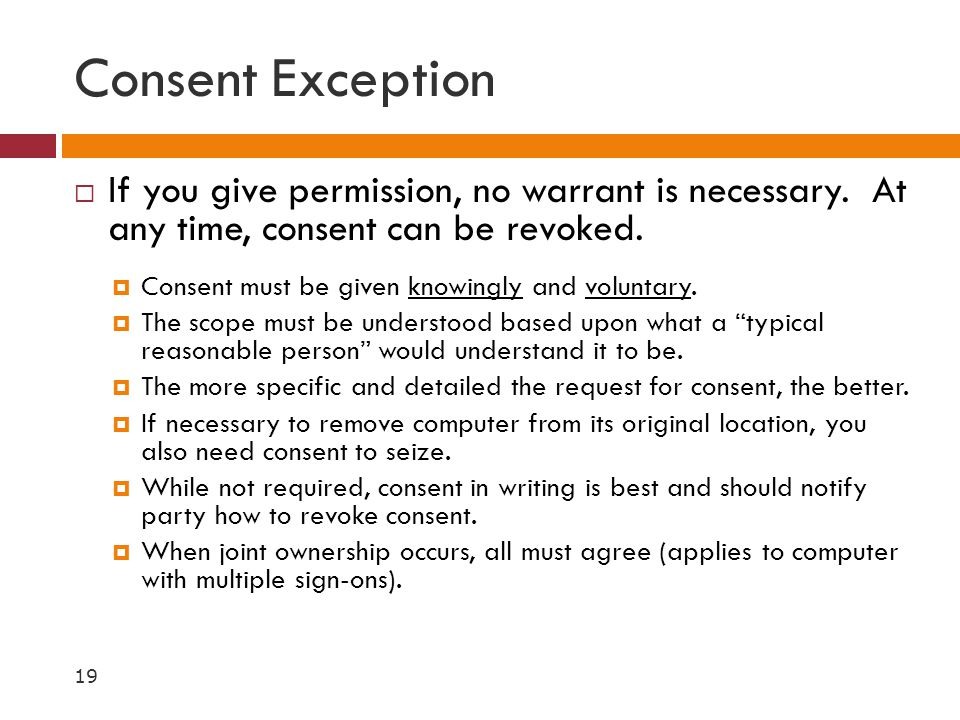Consent Exception  If you give permission, no warrant is necessary. At any time, consent can be revoked.  Consent must be given knowingly and volunt