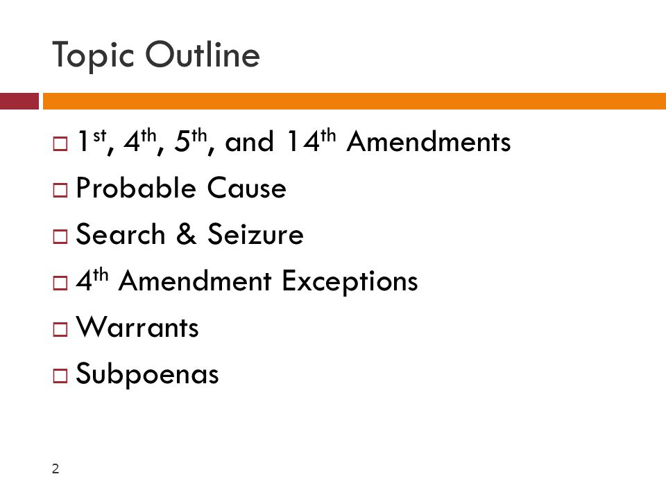 Topic Outline  1 st, 4 th, 5 th, and 14 th Amendments  Probable Cause  Search & Seizure  4 th Amendment Exceptions  Warrants  Subpoenas 2
