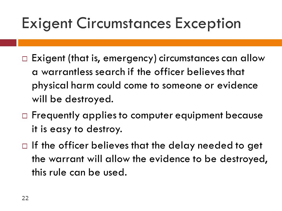 Exigent Circumstances Exception  Exigent (that is, emergency) circumstances can allow a warrantless search if the officer believes that physical harm