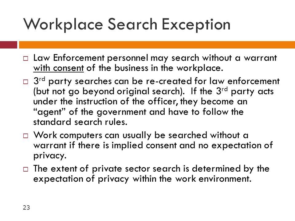 Workplace Search Exception  Law Enforcement personnel may search without a warrant with consent of the business in the workplace.  3 rd party search