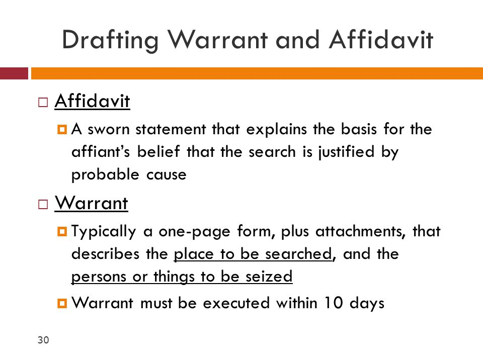 Drafting Warrant and Affidavit  Affidavit  A sworn statement that explains the basis for the affiant's belief that the search is justified by probab