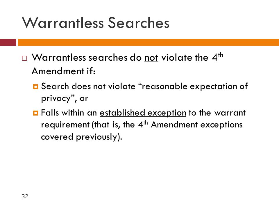 """Warrantless Searches  Warrantless searches do not violate the 4 th Amendment if:  Search does not violate """"reasonable expectation of privacy"""", or """