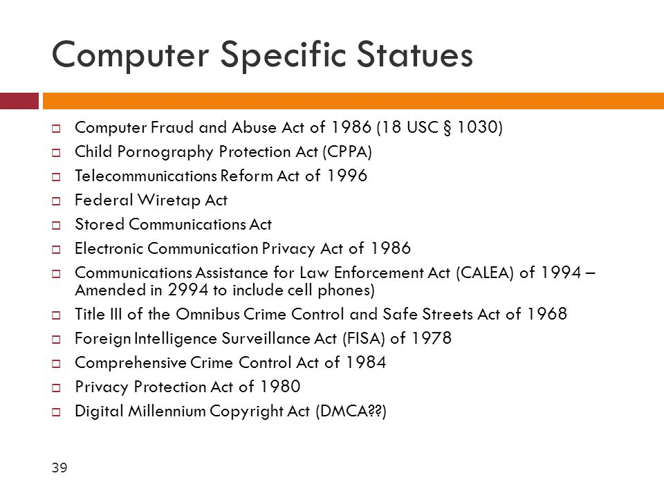 Computer Specific Statues  Computer Fraud and Abuse Act of 1986 (18 USC § 1030)  Child Pornography Protection Act (CPPA)  Telecommunications Reform