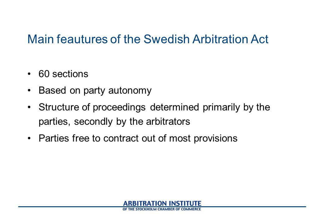 Main feautures of the Swedish Arbitration Act 60 sections Based on party autonomy Structure of proceedings determined primarily by the parties, secondly by the arbitrators Parties free to contract out of most provisions