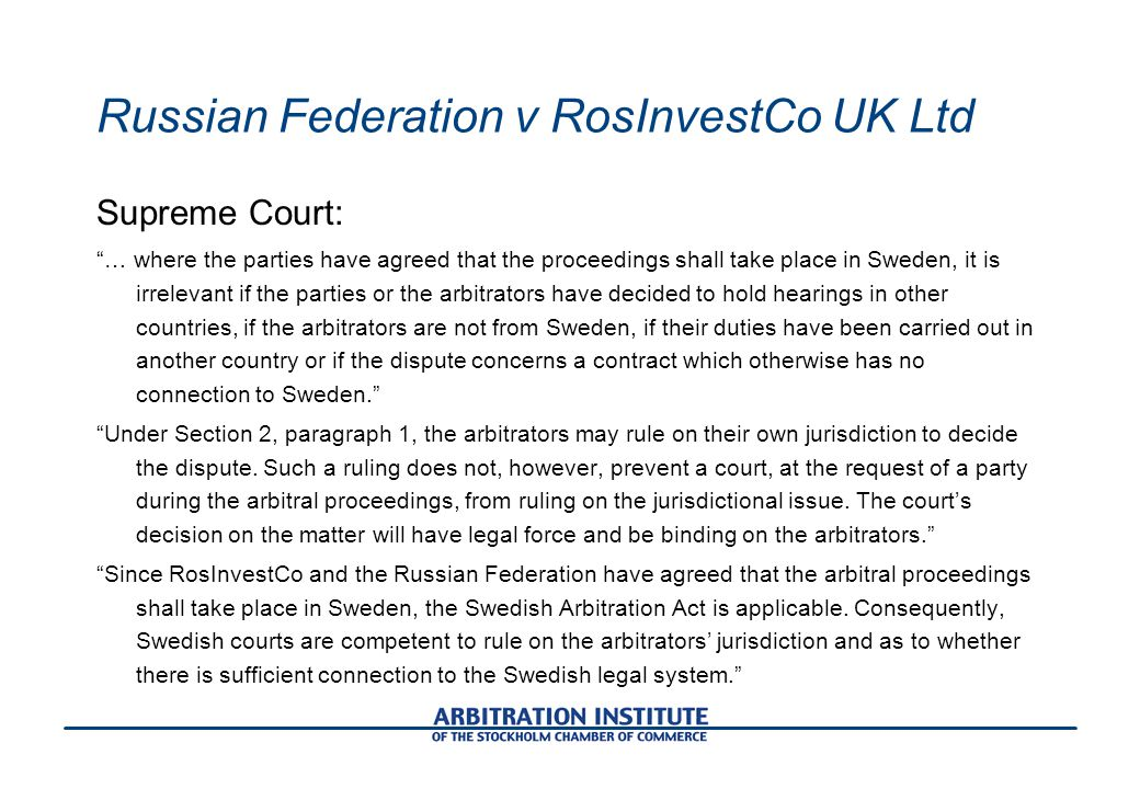 Russian Federation v RosInvestCo UK Ltd Supreme Court: … where the parties have agreed that the proceedings shall take place in Sweden, it is irrelevant if the parties or the arbitrators have decided to hold hearings in other countries, if the arbitrators are not from Sweden, if their duties have been carried out in another country or if the dispute concerns a contract which otherwise has no connection to Sweden. Under Section 2, paragraph 1, the arbitrators may rule on their own jurisdiction to decide the dispute.