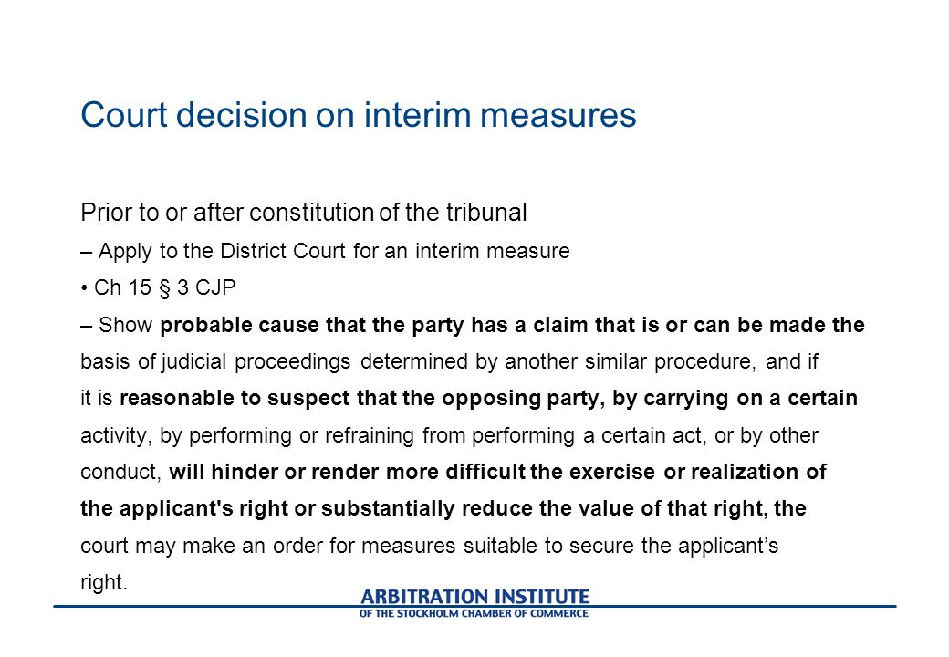 Court decision on interim measures Prior to or after constitution of the tribunal – Apply to the District Court for an interim measure Ch 15 § 3 CJP – Show probable cause that the party has a claim that is or can be made the basis of judicial proceedings determined by another similar procedure, and if it is reasonable to suspect that the opposing party, by carrying on a certain activity, by performing or refraining from performing a certain act, or by other conduct, will hinder or render more difficult the exercise or realization of the applicant s right or substantially reduce the value of that right, the court may make an order for measures suitable to secure the applicant's right.