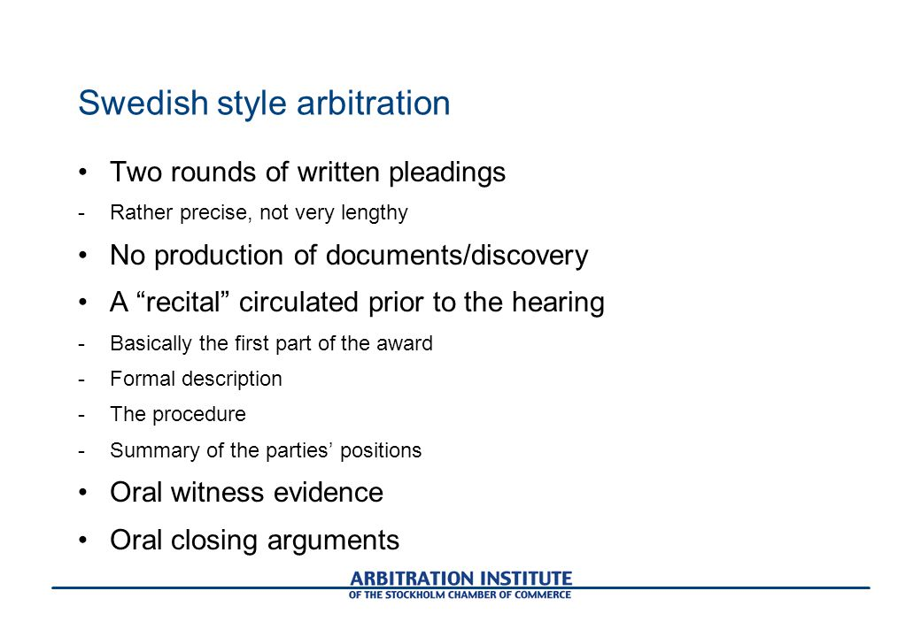 Swedish style arbitration Two rounds of written pleadings -Rather precise, not very lengthy No production of documents/discovery A recital circulated prior to the hearing -Basically the first part of the award -Formal description -The procedure -Summary of the parties' positions Oral witness evidence Oral closing arguments