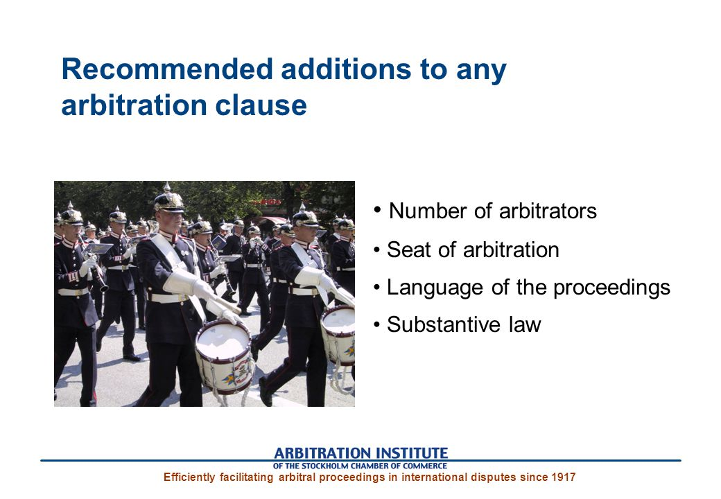 Efficiently facilitating arbitral proceedings in international disputes since 1917 Recommended additions to any arbitration clause Number of arbitrators Seat of arbitration Language of the proceedings Substantive law