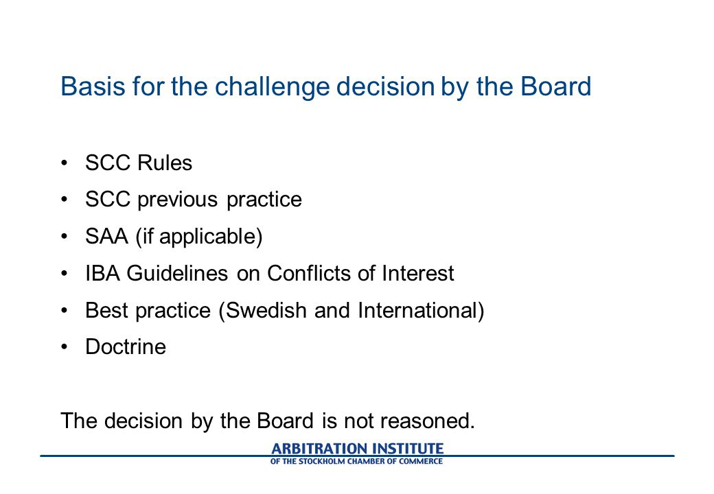 Basis for the challenge decision by the Board SCC Rules SCC previous practice SAA (if applicable) IBA Guidelines on Conflicts of Interest Best practice (Swedish and International) Doctrine The decision by the Board is not reasoned.