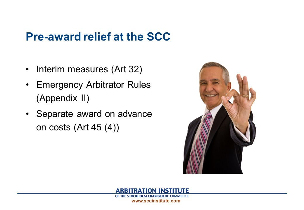 Pre-award relief at the SCC Interim measures (Art 32) Emergency Arbitrator Rules (Appendix II) Separate award on advance on costs (Art 45 (4)) www.sccinstitute.com