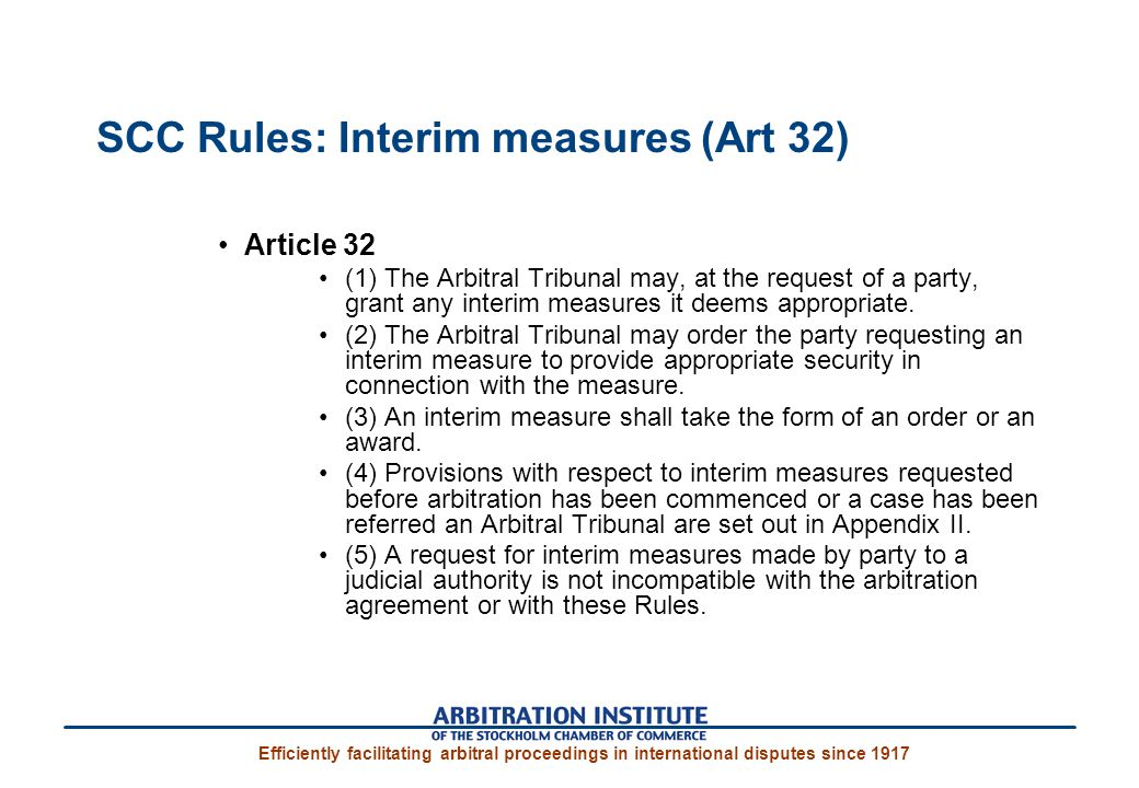 SCC Rules: Interim measures (Art 32) Article 32 (1) The Arbitral Tribunal may, at the request of a party, grant any interim measures it deems appropriate.