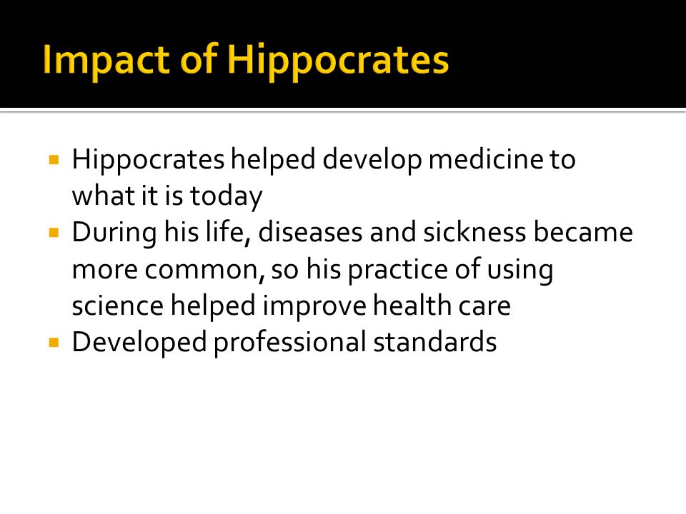  Hippocrates helped develop medicine to what it is today  During his life, diseases and sickness became more common, so his practice of using science helped improve health care  Developed professional standards