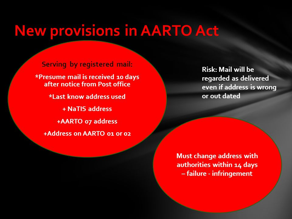 New provisions in AARTO Act Must change address with authorities within 14 days – failure - infringement Serving by registered mail: *Presume mail is received 10 days after notice from Post office *Last know address used + NaTIS address +AARTO 07 address +Address on AARTO 01 or 02 Risk: Mail will be regarded as delivered even if address is wrong or out dated