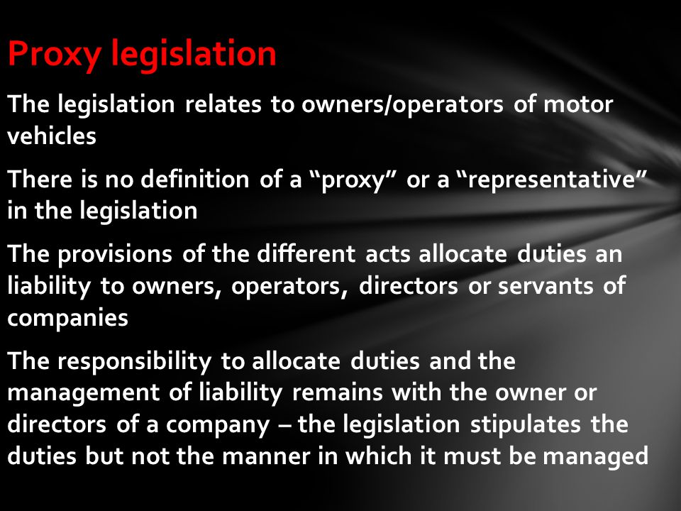 Proxy legislation The legislation relates to owners/operators of motor vehicles There is no definition of a proxy or a representative in the legislation The provisions of the different acts allocate duties an liability to owners, operators, directors or servants of companies The responsibility to allocate duties and the management of liability remains with the owner or directors of a company – the legislation stipulates the duties but not the manner in which it must be managed