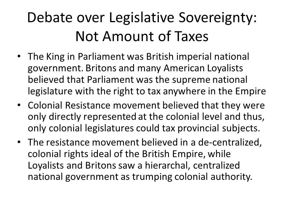 Debate over Legislative Sovereignty: Not Amount of Taxes The King in Parliament was British imperial national government. Britons and many American Lo