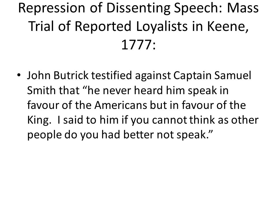 "Repression of Dissenting Speech: Mass Trial of Reported Loyalists in Keene, 1777: John Butrick testified against Captain Samuel Smith that ""he never h"