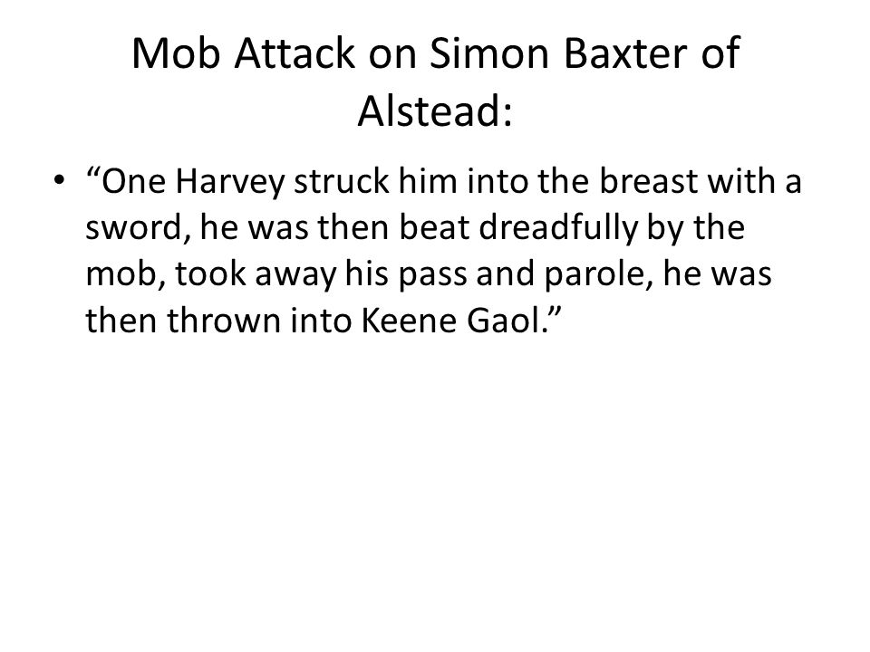 "Mob Attack on Simon Baxter of Alstead: ""One Harvey struck him into the breast with a sword, he was then beat dreadfully by the mob, took away his pass"