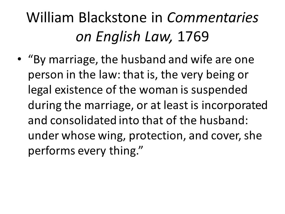 "William Blackstone in Commentaries on English Law, 1769 ""By marriage, the husband and wife are one person in the law: that is, the very being or legal"