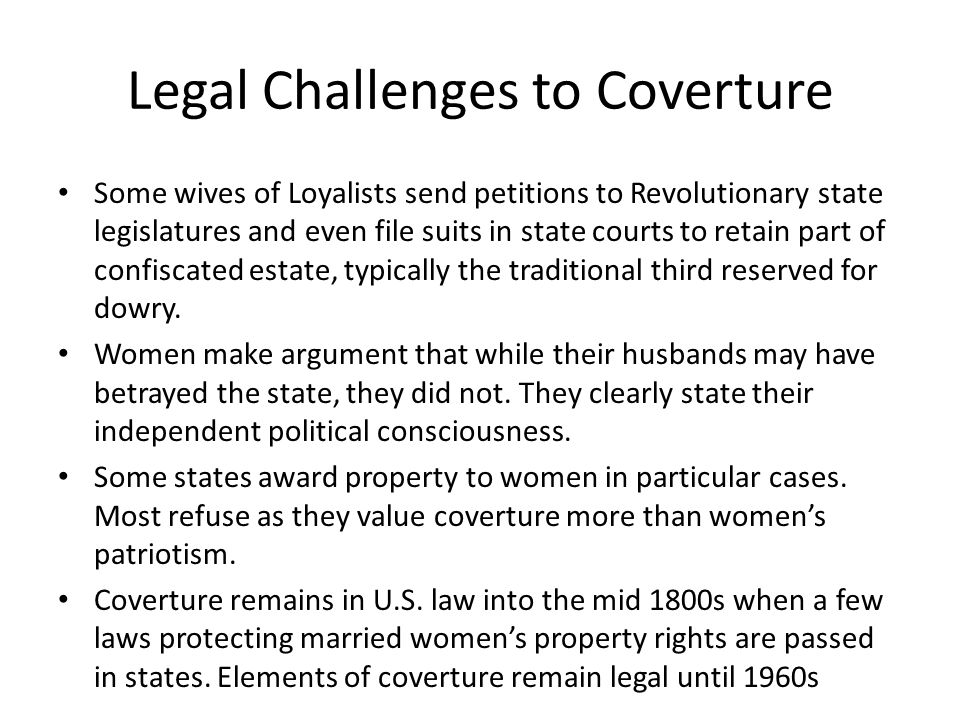 Legal Challenges to Coverture Some wives of Loyalists send petitions to Revolutionary state legislatures and even file suits in state courts to retain