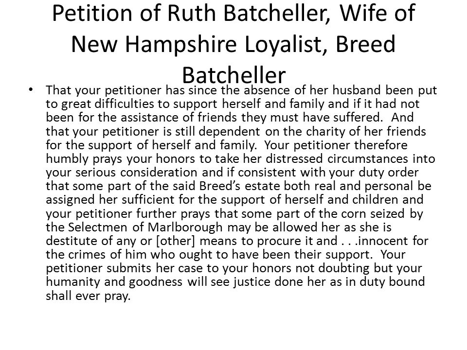 Petition of Ruth Batcheller, Wife of New Hampshire Loyalist, Breed Batcheller That your petitioner has since the absence of her husband been put to gr