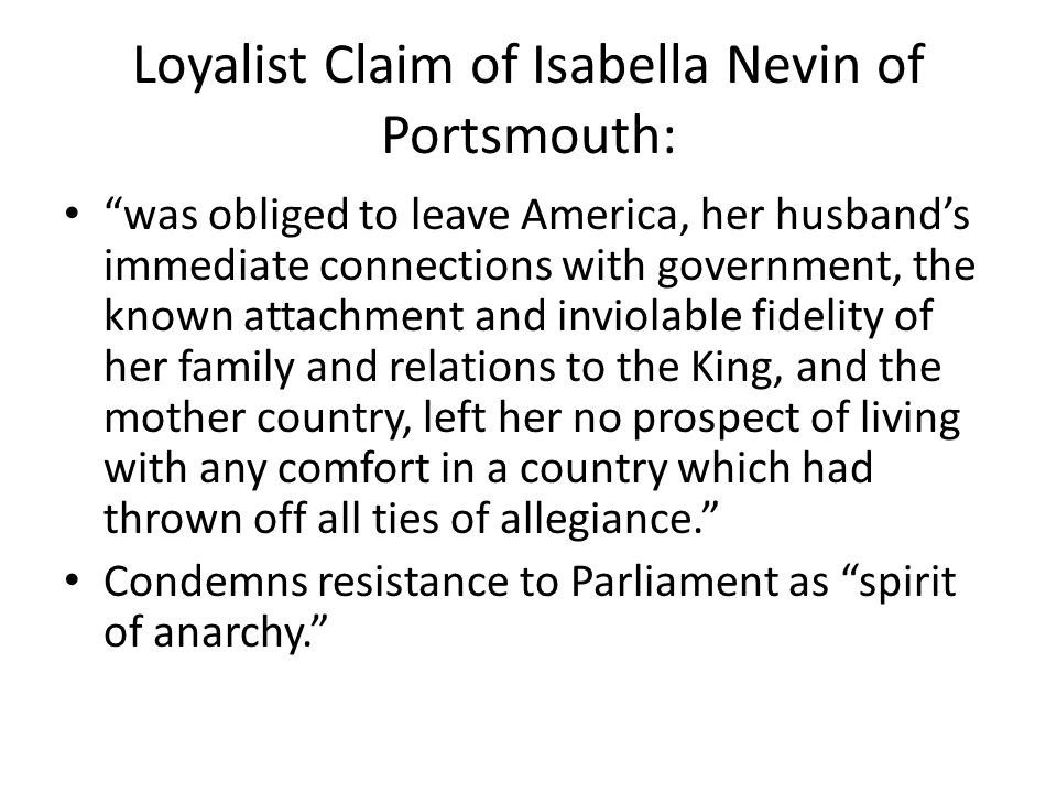 Loyalist Claim of Isabella Nevin of Portsmouth: was obliged to leave America, her husband's immediate connections with government, the known attachment and inviolable fidelity of her family and relations to the King, and the mother country, left her no prospect of living with any comfort in a country which had thrown off all ties of allegiance. Condemns resistance to Parliament as spirit of anarchy.