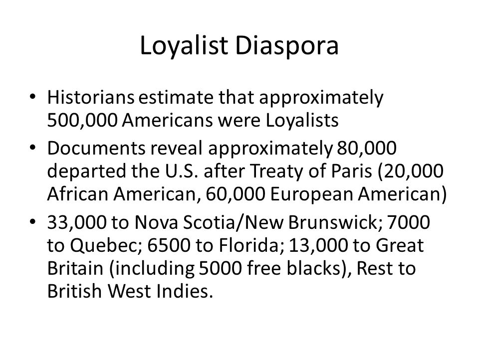 Loyalist Diaspora Historians estimate that approximately 500,000 Americans were Loyalists Documents reveal approximately 80,000 departed the U.S. afte
