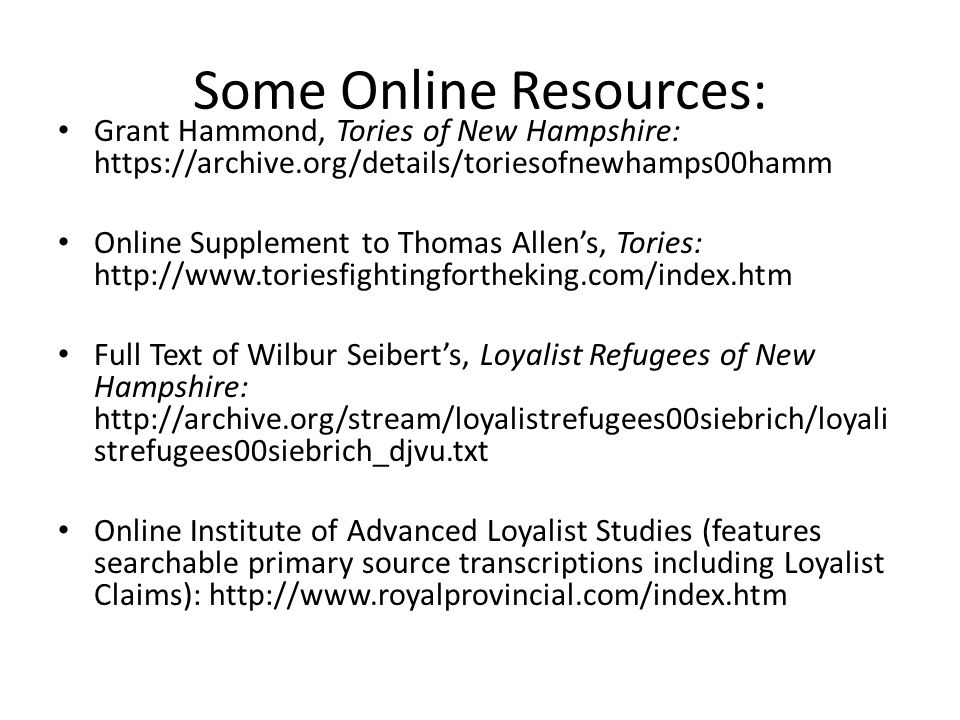Some Online Resources: Grant Hammond, Tories of New Hampshire: https://archive.org/details/toriesofnewhamps00hamm Online Supplement to Thomas Allen's, Tories: http://www.toriesfightingfortheking.com/index.htm Full Text of Wilbur Seibert's, Loyalist Refugees of New Hampshire: http://archive.org/stream/loyalistrefugees00siebrich/loyali strefugees00siebrich_djvu.txt Online Institute of Advanced Loyalist Studies (features searchable primary source transcriptions including Loyalist Claims): http://www.royalprovincial.com/index.htm