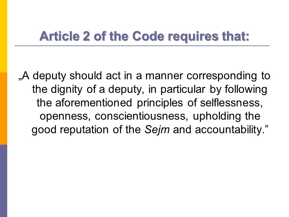 "Article 2 of the Code requires that: ""A deputy should act in a manner corresponding to the dignity of a deputy, in particular by following the aforementioned principles of selflessness, openness, conscientiousness, upholding the good reputation of the Sejm and accountability."