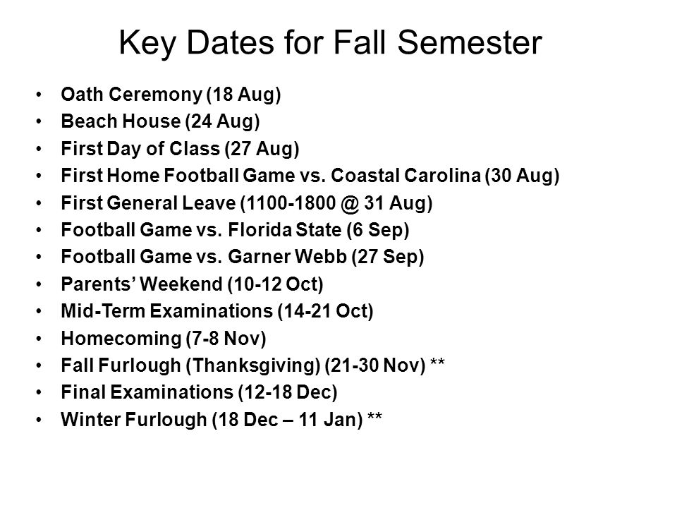 Key Dates for Fall Semester Oath Ceremony (18 Aug) Beach House (24 Aug) First Day of Class (27 Aug) First Home Football Game vs.