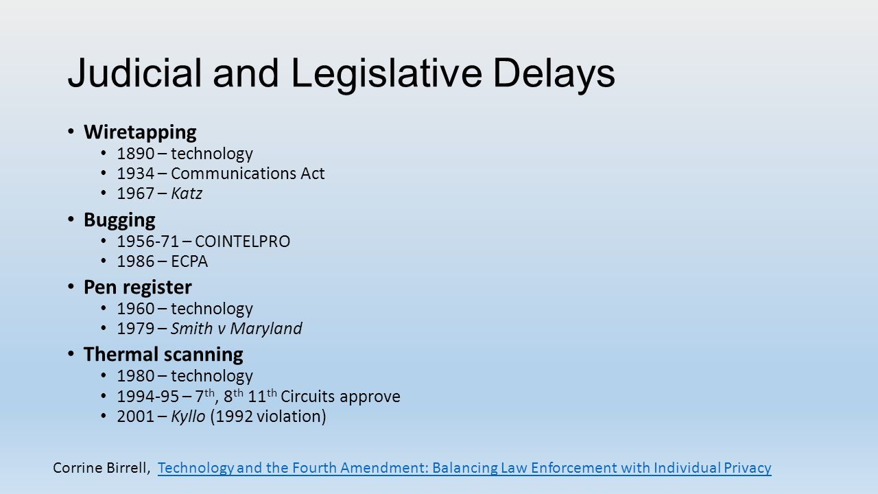 Judicial and Legislative Delays Wiretapping 1890 – technology 1934 – Communications Act 1967 – Katz Bugging 1956-71 – COINTELPRO 1986 – ECPA Pen register 1960 – technology 1979 – Smith v Maryland Thermal scanning 1980 – technology 1994-95 – 7 th, 8 th 11 th Circuits approve 2001 – Kyllo (1992 violation) Corrine Birrell, Technology and the Fourth Amendment: Balancing Law Enforcement with Individual PrivacyTechnology and the Fourth Amendment: Balancing Law Enforcement with Individual Privacy