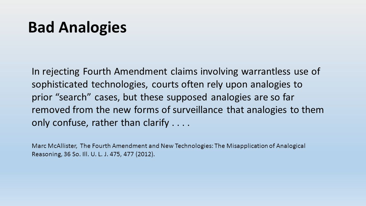 Bad Analogies In rejecting Fourth Amendment claims involving warrantless use of sophisticated technologies, courts often rely upon analogies to prior search cases, but these supposed analogies are so far removed from the new forms of surveillance that analogies to them only confuse, rather than clarify....