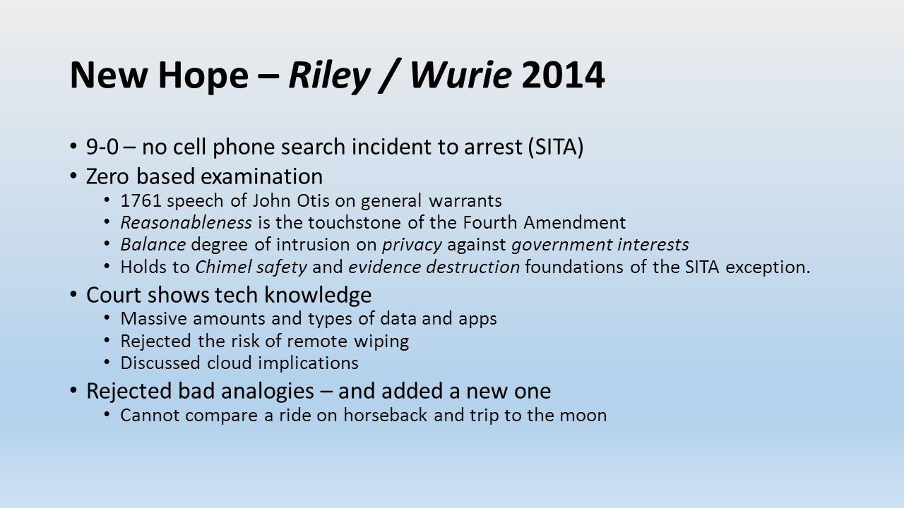 New Hope – Riley / Wurie 2014 9-0 – no cell phone search incident to arrest (SITA) Zero based examination 1761 speech of John Otis on general warrants Reasonableness is the touchstone of the Fourth Amendment Balance degree of intrusion on privacy against government interests Holds to Chimel safety and evidence destruction foundations of the SITA exception.