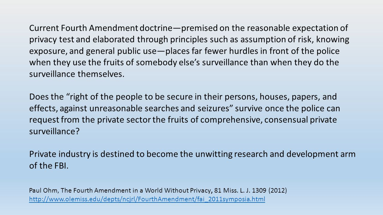 Current Fourth Amendment doctrine—premised on the reasonable expectation of privacy test and elaborated through principles such as assumption of risk, knowing exposure, and general public use—places far fewer hurdles in front of the police when they use the fruits of somebody else's surveillance than when they do the surveillance themselves.