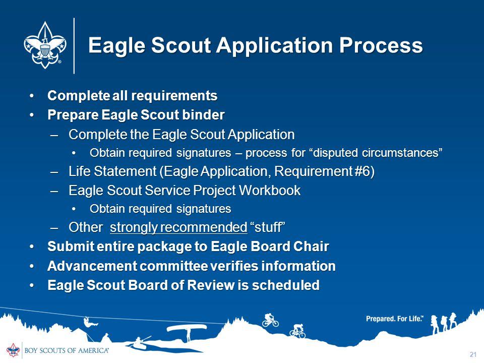 Complete all requirementsComplete all requirements Prepare Eagle Scout binderPrepare Eagle Scout binder –Complete the Eagle Scout Application Obtain r