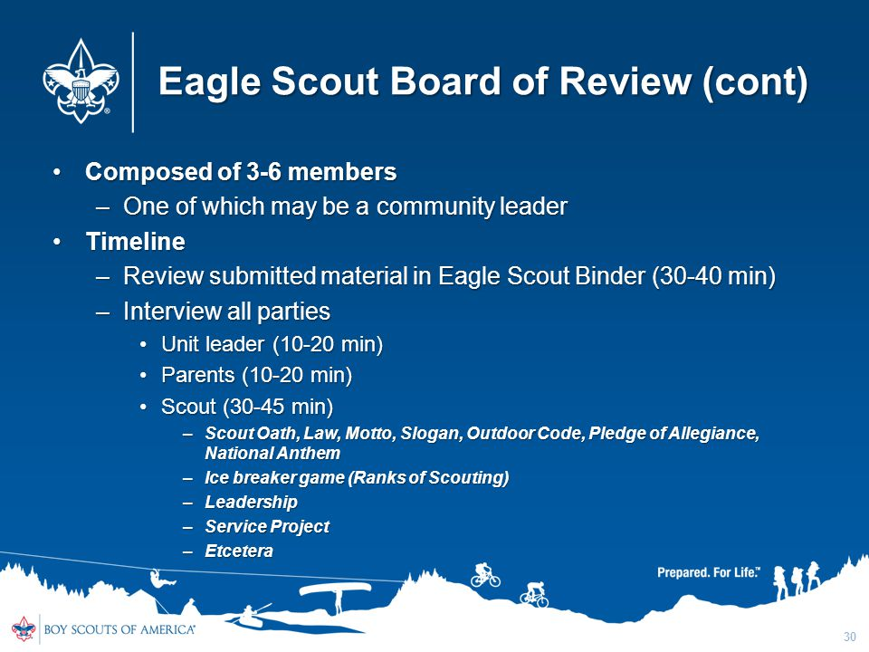 Eagle Scout Board of Review (cont) Composed of 3-6 membersComposed of 3-6 members –One of which may be a community leader TimelineTimeline –Review sub