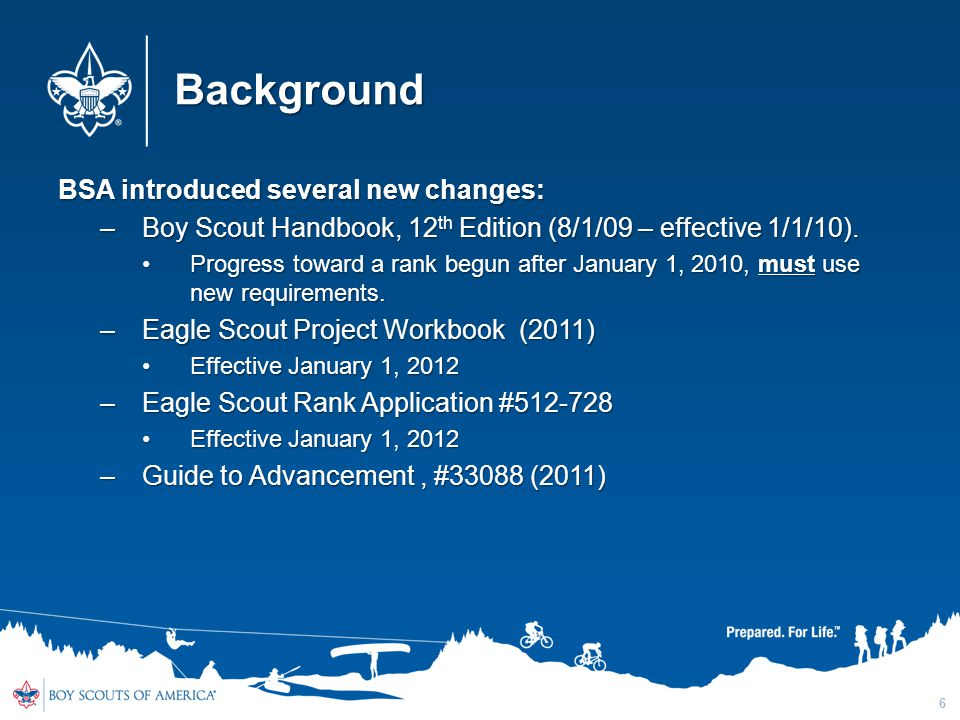 Background BSA introduced several new changes: –Boy Scout Handbook, 12 th Edition (8/1/09 – effective 1/1/10). Progress toward a rank begun after Janu