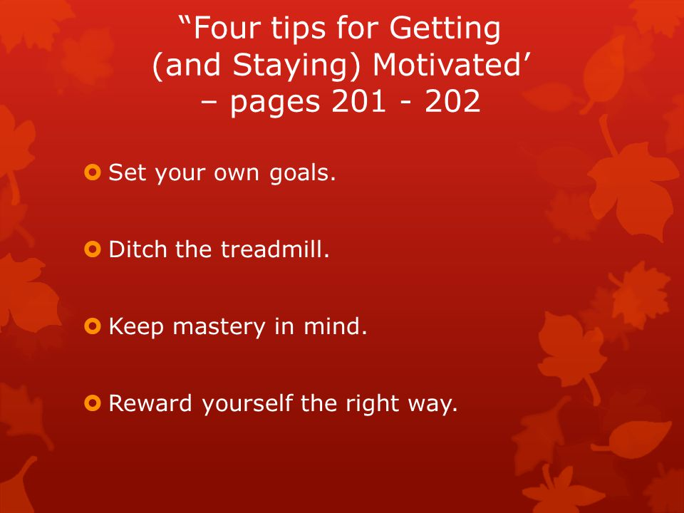 Four tips for Getting (and Staying) Motivated' – pages 201 - 202  Set your own goals.