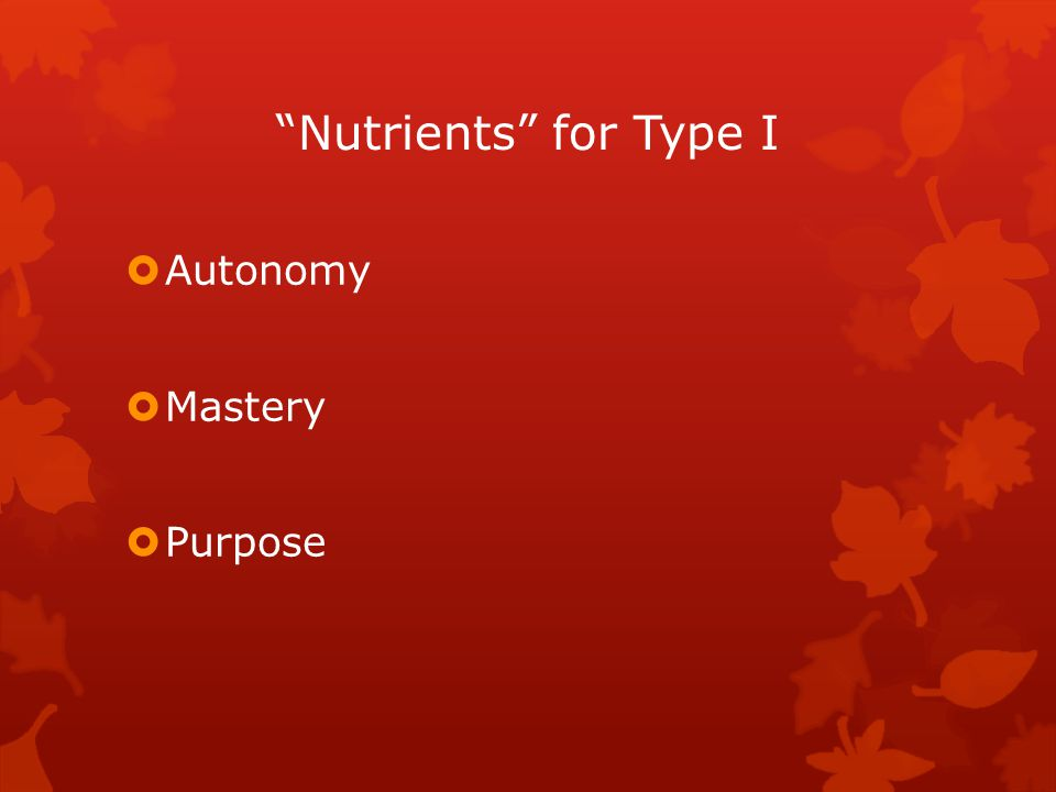 Nutrients for Type I  Autonomy  Mastery  Purpose