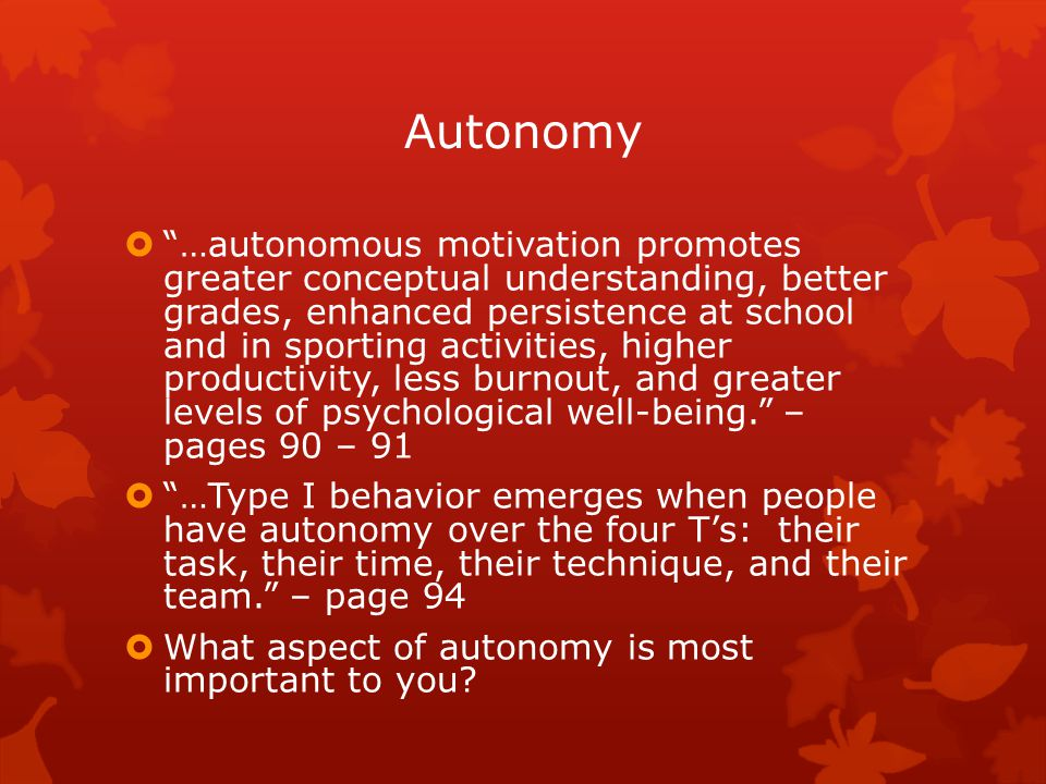 Autonomy  …autonomous motivation promotes greater conceptual understanding, better grades, enhanced persistence at school and in sporting activities, higher productivity, less burnout, and greater levels of psychological well-being. – pages 90 – 91  …Type I behavior emerges when people have autonomy over the four T's: their task, their time, their technique, and their team. – page 94  What aspect of autonomy is most important to you