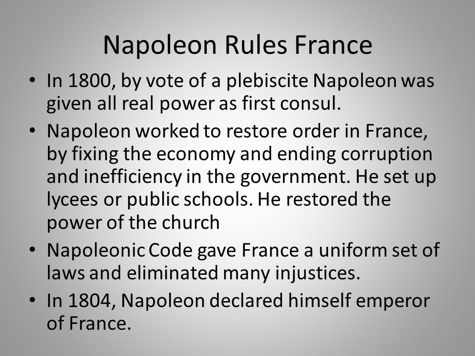 Napoleon Rules France In 1800, by vote of a plebiscite Napoleon was given all real power as first consul. Napoleon worked to restore order in France,
