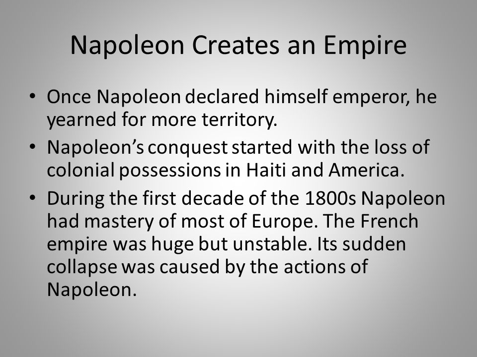 Napoleon Creates an Empire Once Napoleon declared himself emperor, he yearned for more territory. Napoleon's conquest started with the loss of colonia