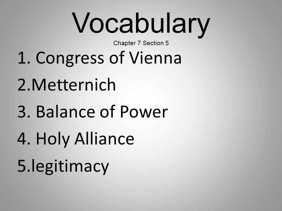 Vocabulary Chapter 7 Section 5 1. Congress of Vienna 2.Metternich 3. Balance of Power 4. Holy Alliance 5.legitimacy