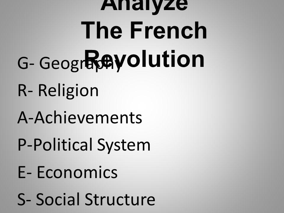 Analyze The French Revolution G- Geography R- Religion A-Achievements P-Political System E- Economics S- Social Structure