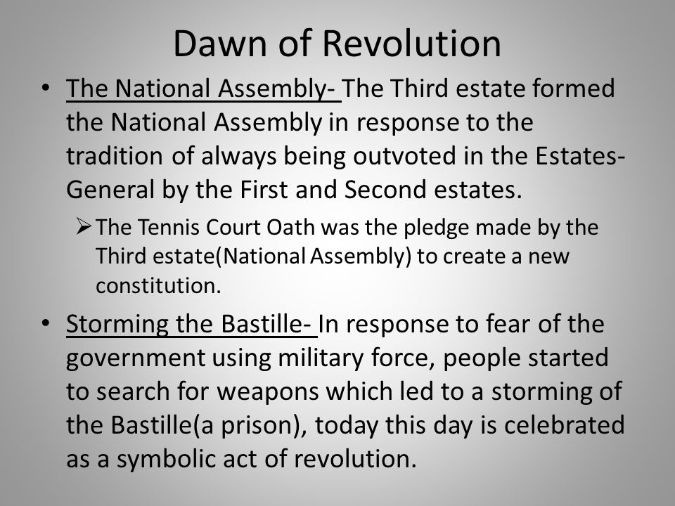 Dawn of Revolution The National Assembly- The Third estate formed the National Assembly in response to the tradition of always being outvoted in the E