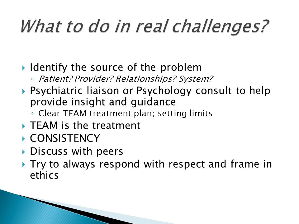  Identify the source of the problem ◦ Patient? Provider? Relationships? System?  Psychiatric liaison or Psychology consult to help provide insight a